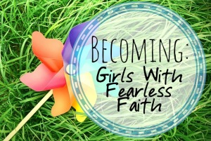 Becoming: Girls With Fearless Faith