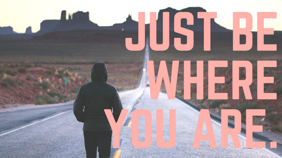 Just Be Where You Are